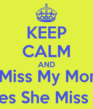KEEP CALM AND I Miss My Mom Does She Miss Me