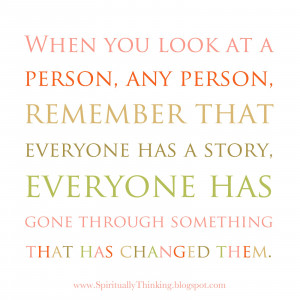 ... has a story, everyone has gone through somethingthat has changed them