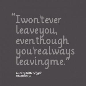 Quotes Picture: i won't ever leave you, even though you're always ...