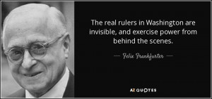 ... , and exercise power from behind the scenes. - Felix Frankfurter
