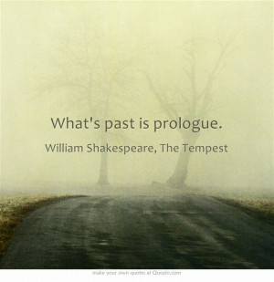 "What's past is prologue."" ― William Shakespeare, The Tempest"