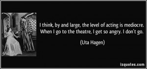 and large, the level of acting is mediocre. When I go to the theatre ...