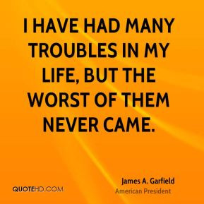 have had many troubles in my life, but the worst of them never came.