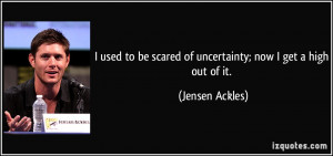 ... be scared of uncertainty; now I get a high out of it. - Jensen Ackles