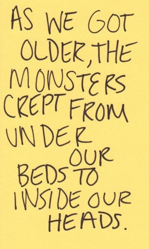 ... got older, the monsters creep from under our beds to inside our heads