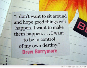 don't want to sit around and hope good things will happen I want to ...