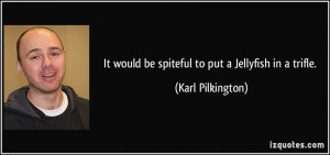 It would be spiteful to put a Jellyfish in a trifle. - Karl Pilkington