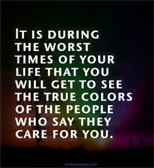 of your life that you will get to see the true colors of the people ...