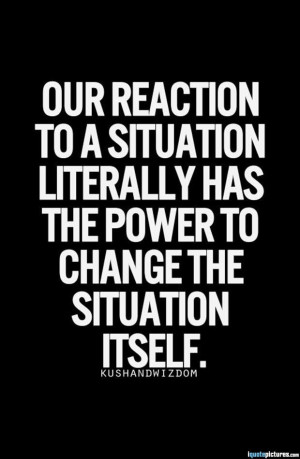 Our reaction to a situation literally has the power to change the ...