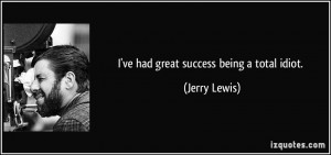 ve had great success being a total idiot. - Jerry Lewis