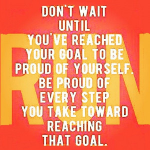 Every step towards your goal is one more accomplishment. Be PROUD.