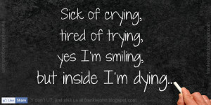 Sick of crying, tired of trying, yes I'm smiling, but inside I'm dying ...