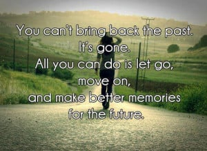 Bring Back The Past. It's Gone. All You Can Do Is Let Go, Move ...