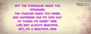 but the struggles make you stronger,the chances make you wiser,and ...