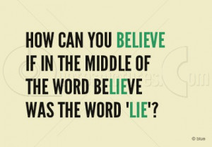 How can you Believe if in the middle of the word Believe was the word ...