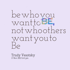 Quotes Picture: be who you want to be, not who others want you to be