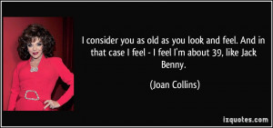 ... case I feel - I feel I'm about 39, like Jack Benny. - Joan Collins