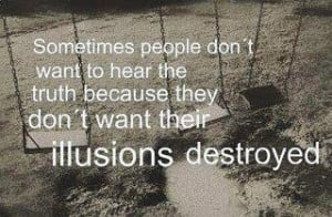 ... to hear the truth because they don't want their illusions destroyed