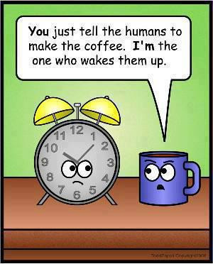 ... just tell the humans to make the coffee I'm the one who wakes them up