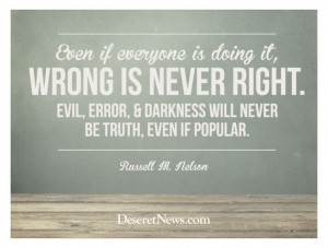 Elder Russell M. Nelson Put another way: Morality is not decided by ...