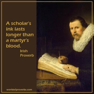 scholar's ink lasts longer than a martyr's blood.