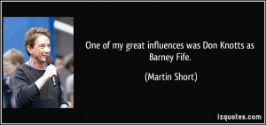 One of my great influences was Don Knotts as Barney Fife. - Martin ...