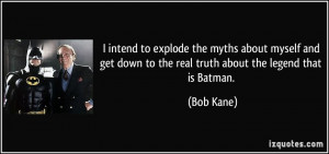 ... get down to the real truth about the legend that is Batman. - Bob Kane