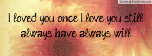 loved you once, I love you still; always have, always will