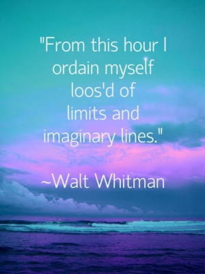 Walt Whitman.....This one of my favorite sayings of all times. I have ...