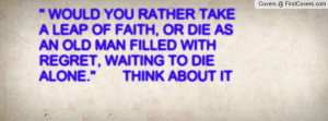 WOULD YOU RATHER TAKE A LEAP OF FAITH, OR DIE AS AN OLD MAN FILLED ...