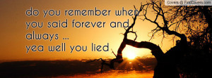 do you remember when you said forever and always ...yea well you lied ...