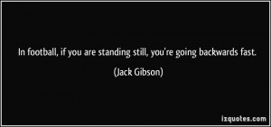 ... if you are standing still, you're going backwards fast. - Jack Gibson