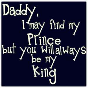 Daddy i may find my prince but you will always be my king family quote