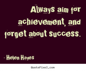 Success quotes - Always aim for achievement, and forget about success.