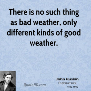 ... is no such thing as bad weather, only different kinds of good weather