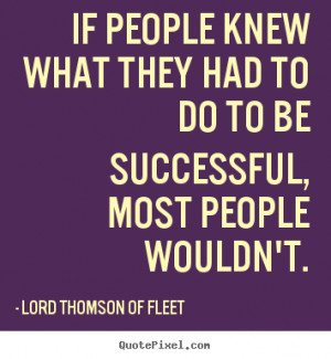 If people knew what they had to do to be successful, most people ...