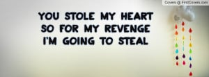 you stole my heart so for my revenge i'm going to steal your last name ...