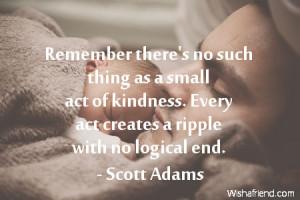 kindness-Remember there's no such thing as a small act of kindness ...