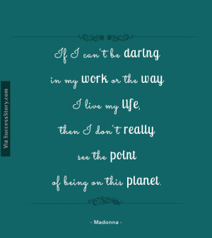 If I can't be daring in my work or the way I live my life, then I ...