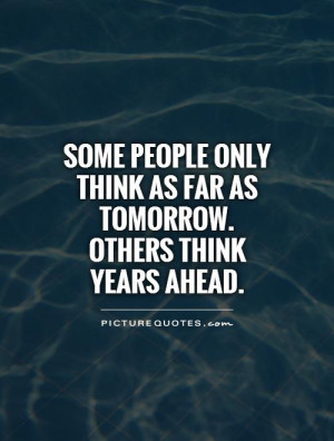 Some people only think as far as tomorrow. Others think years ahead ...