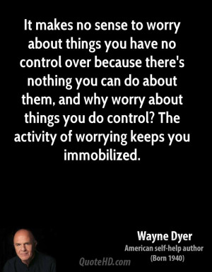 ... why worry about things you do control? The activity of worrying keeps