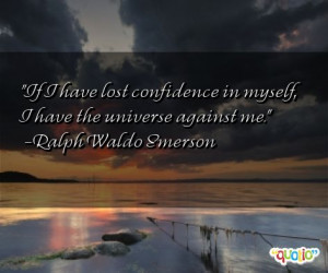 If I have lost confidence in myself, I have the universe against me.