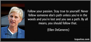 Follow your passion. Stay true to yourself. Never follow someone else ...