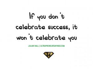 If you don't celebrate success, it won't celebrate you