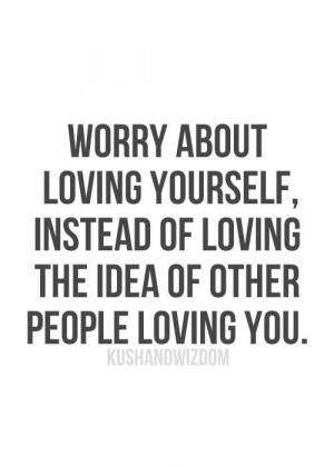 Worry about loving yourself, instead of loving the idea of other ...