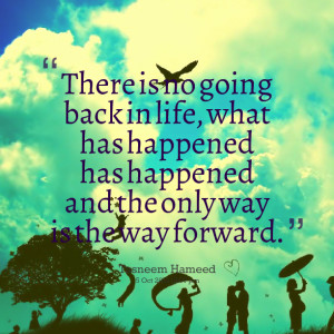 Quotes Picture: there is no going back in life, what has happened has ...
