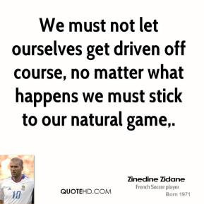 zinedine-zidane-quote-we-must-not-let-ourselves-get-driven-off-course ...