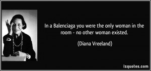 In a Balenciaga you were the only woman in the room - no other woman ...