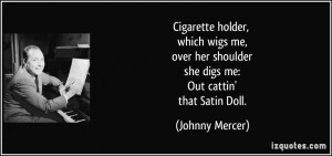 ... her shoulder she digs me: Out cattin' that Satin Doll. - Johnny Mercer