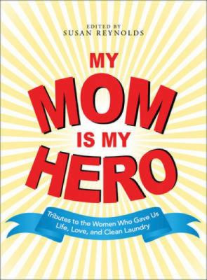My Mom Is My Hero: Tributes to the Women Who Gave Us Life, Love, and ...